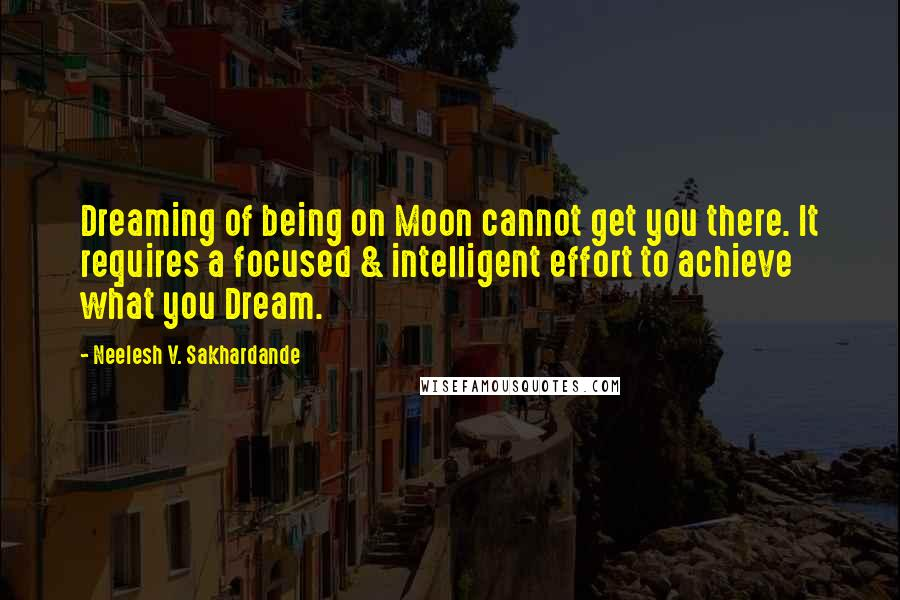 Neelesh V. Sakhardande quotes: Dreaming of being on Moon cannot get you there. It requires a focused & intelligent effort to achieve what you Dream.