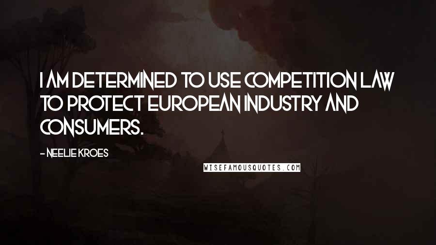 Neelie Kroes quotes: I am determined to use competition law to protect European industry and consumers.