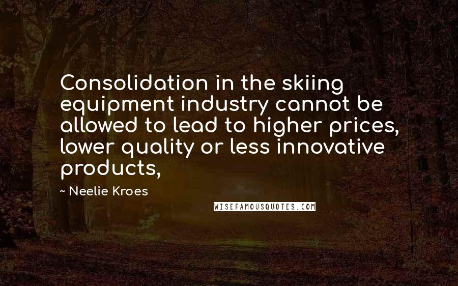 Neelie Kroes quotes: Consolidation in the skiing equipment industry cannot be allowed to lead to higher prices, lower quality or less innovative products,