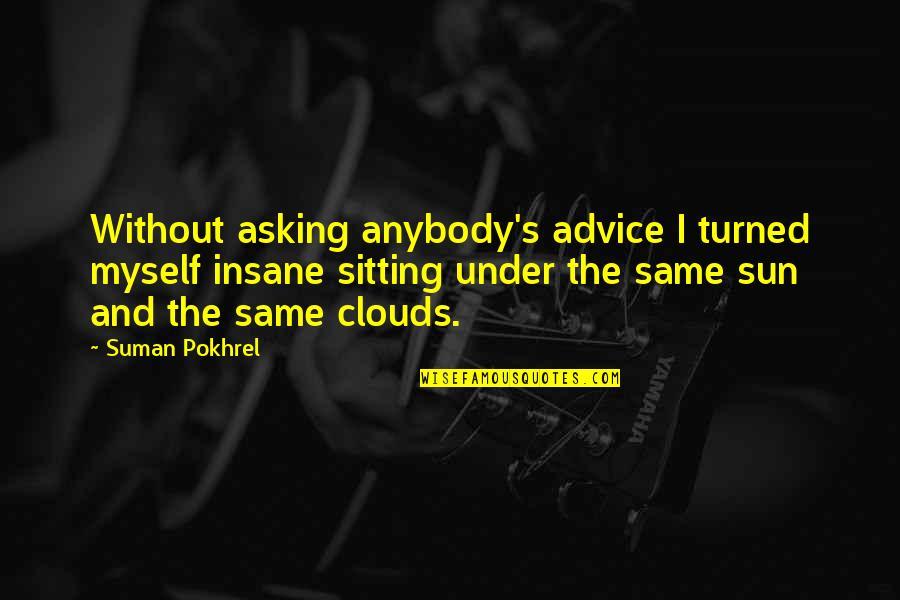 Neema Quotes By Suman Pokhrel: Without asking anybody's advice I turned myself insane