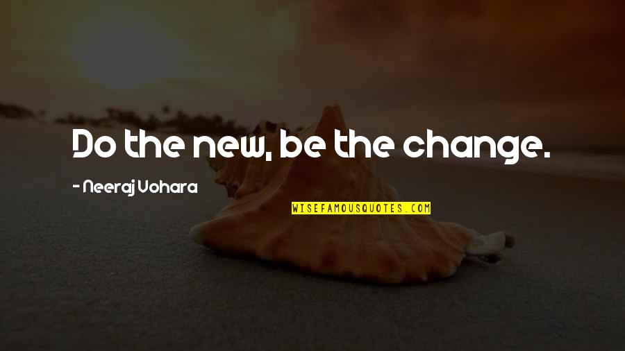 Neeraj Quotes By Neeraj Vohara: Do the new, be the change.