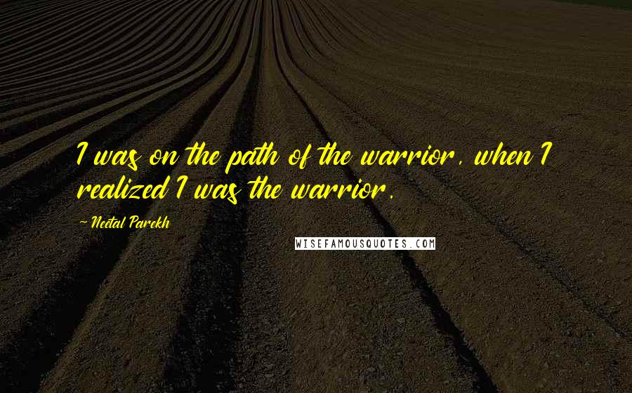 Neetal Parekh quotes: I was on the path of the warrior, when I realized I was the warrior.
