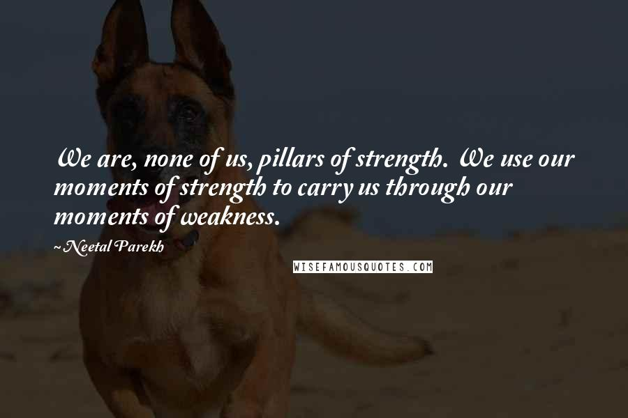 Neetal Parekh quotes: We are, none of us, pillars of strength. We use our moments of strength to carry us through our moments of weakness.