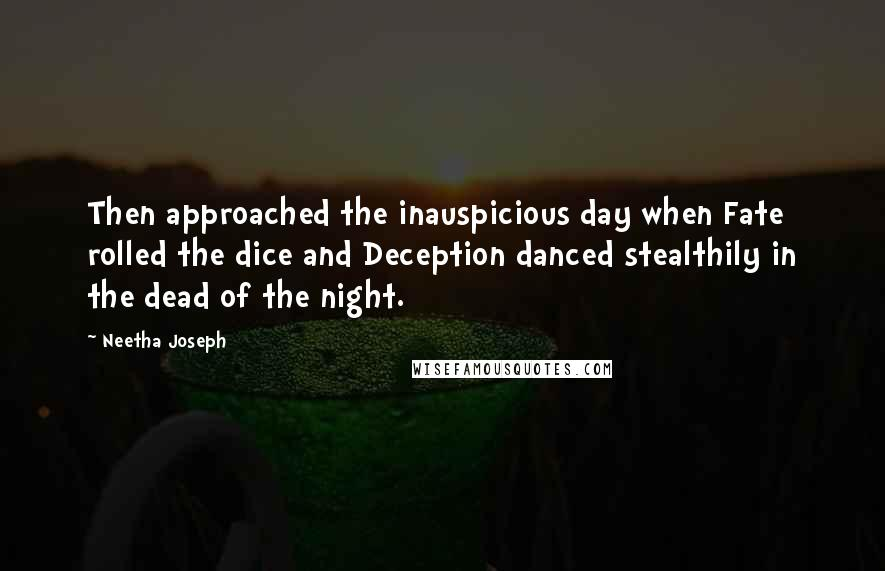 Neetha Joseph quotes: Then approached the inauspicious day when Fate rolled the dice and Deception danced stealthily in the dead of the night.
