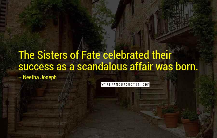 Neetha Joseph quotes: The Sisters of Fate celebrated their success as a scandalous affair was born.