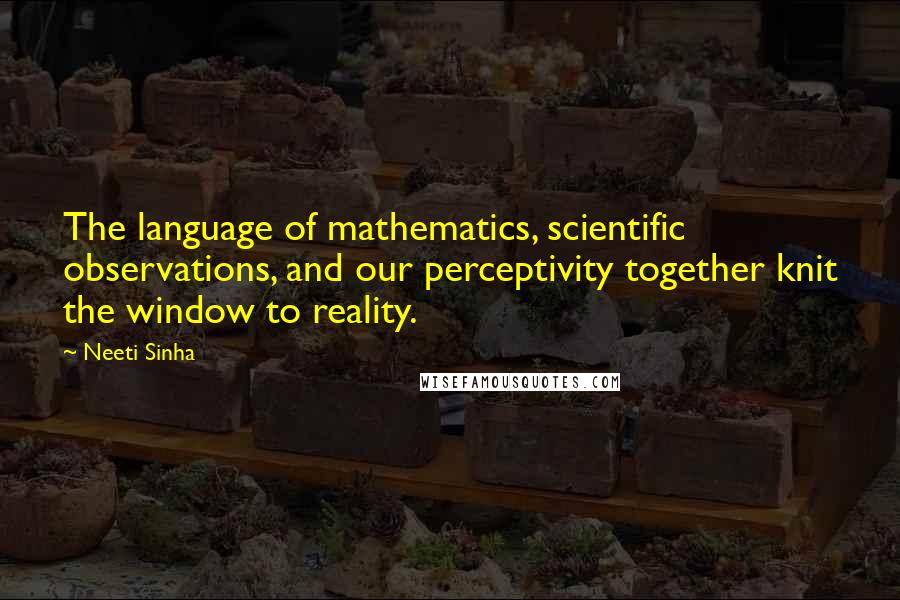 Neeti Sinha quotes: The language of mathematics, scientific observations, and our perceptivity together knit the window to reality.
