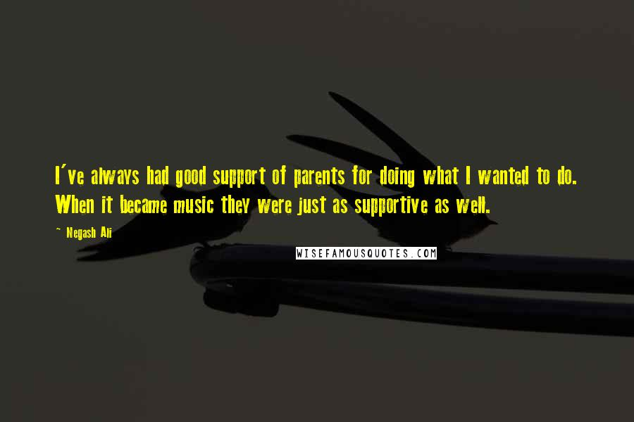Negash Ali quotes: I've always had good support of parents for doing what I wanted to do. When it became music they were just as supportive as well.