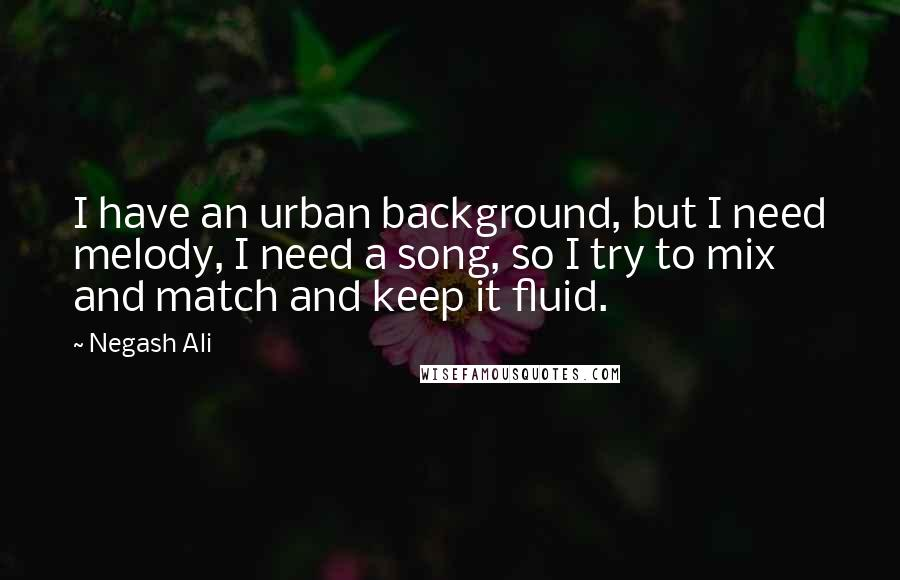 Negash Ali quotes: I have an urban background, but I need melody, I need a song, so I try to mix and match and keep it fluid.