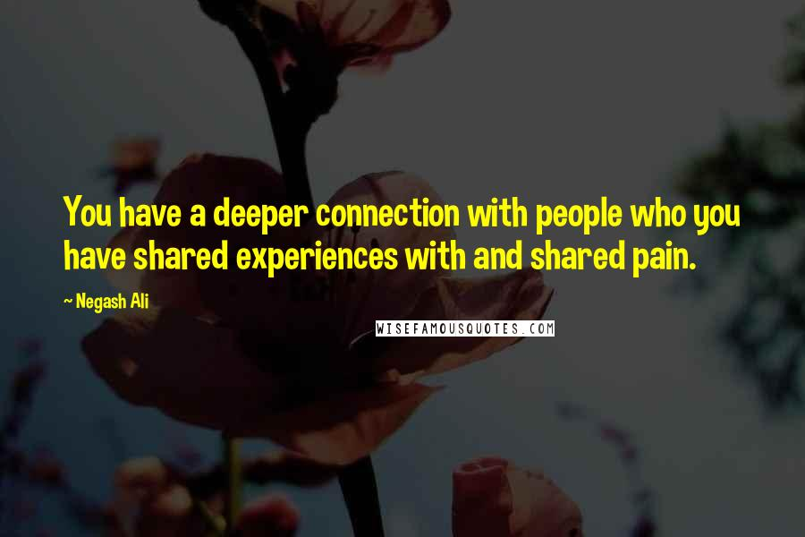 Negash Ali quotes: You have a deeper connection with people who you have shared experiences with and shared pain.