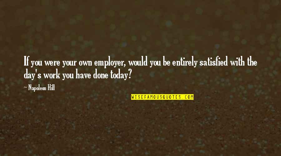 Negative Effects Pride Quotes By Napoleon Hill: If you were your own employer, would you