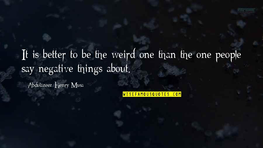 Negative People In Your Life Quotes By Abdulazeez Henry Musa: It is better to be the weird one