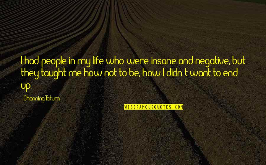 Negative People In Your Life Quotes By Channing Tatum: I had people in my life who were