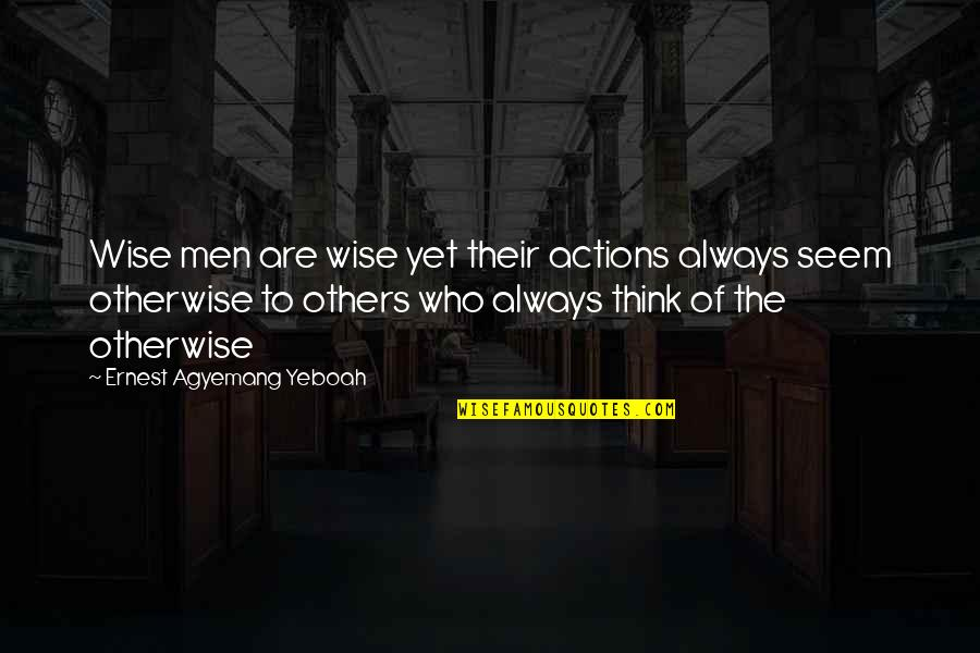 Negative People In Your Life Quotes By Ernest Agyemang Yeboah: Wise men are wise yet their actions always