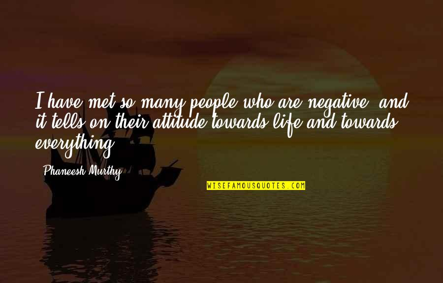 Negative People In Your Life Quotes By Phaneesh Murthy: I have met so many people who are