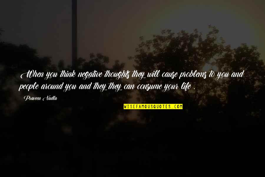 Negative People In Your Life Quotes By Praveen Vadla: When you think negative thoughts they will cause