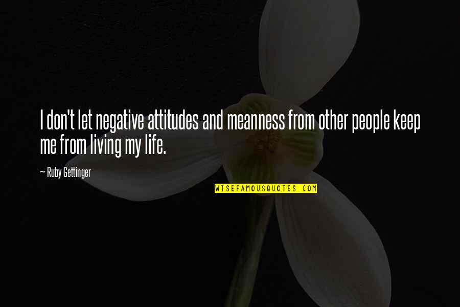 Negative People In Your Life Quotes By Ruby Gettinger: I don't let negative attitudes and meanness from