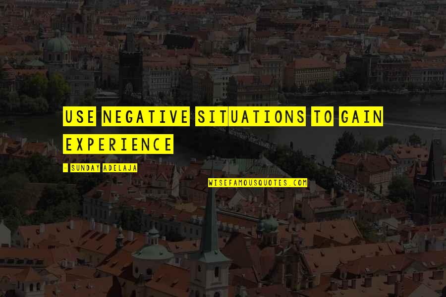Negative People In Your Life Quotes By Sunday Adelaja: Use negative situations to gain experience
