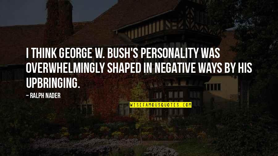 Negative Personality Quotes By Ralph Nader: I think George W. Bush's personality was overwhelmingly