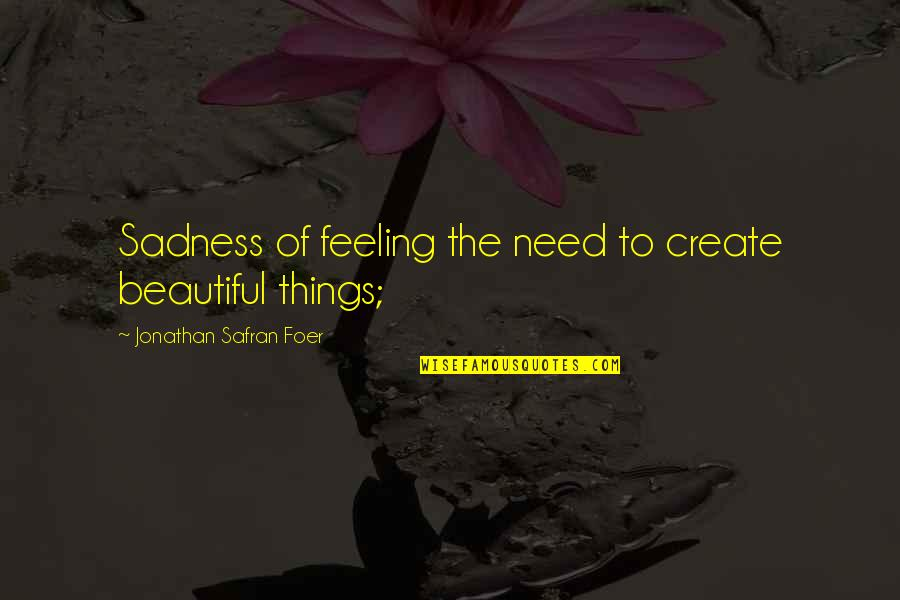 Negative Traits Quotes By Jonathan Safran Foer: Sadness of feeling the need to create beautiful