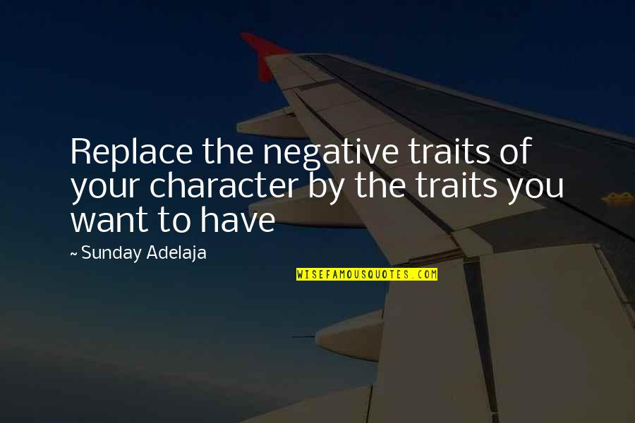 Negative Traits Quotes By Sunday Adelaja: Replace the negative traits of your character by