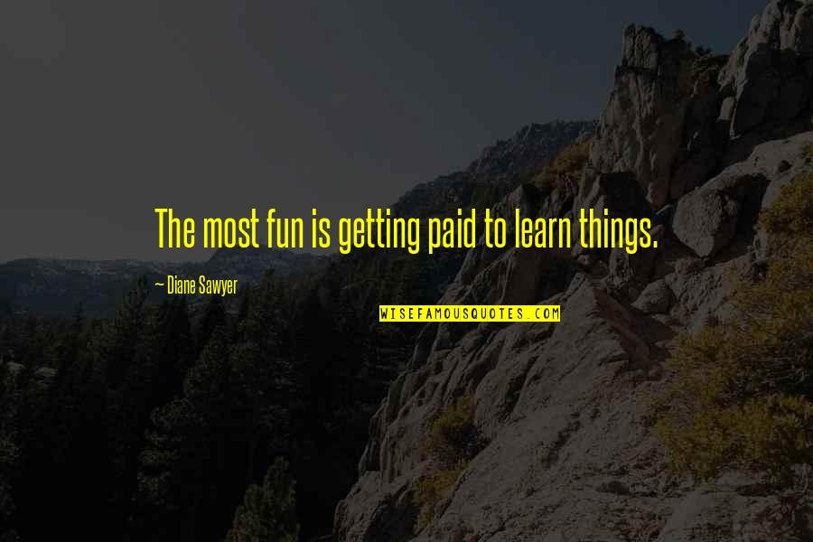 Negative Utilitarianism Quotes By Diane Sawyer: The most fun is getting paid to learn