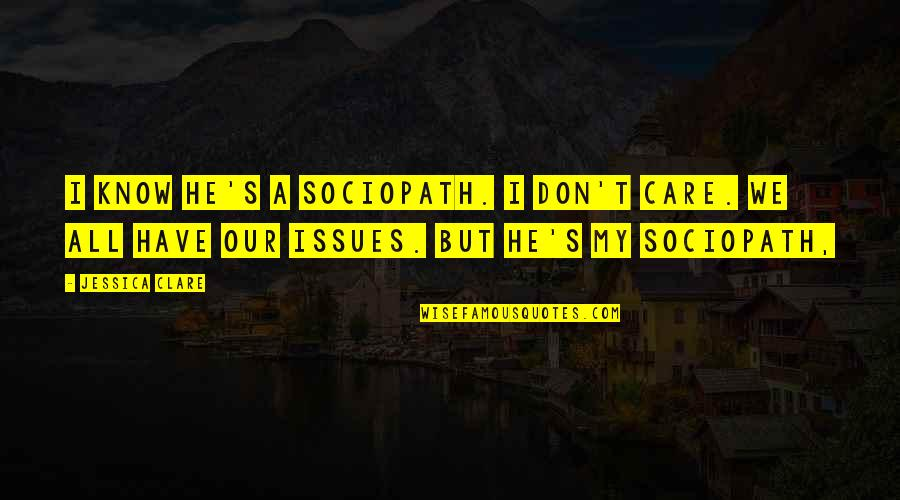 Negative Utilitarianism Quotes By Jessica Clare: I know he's a sociopath. I don't care.