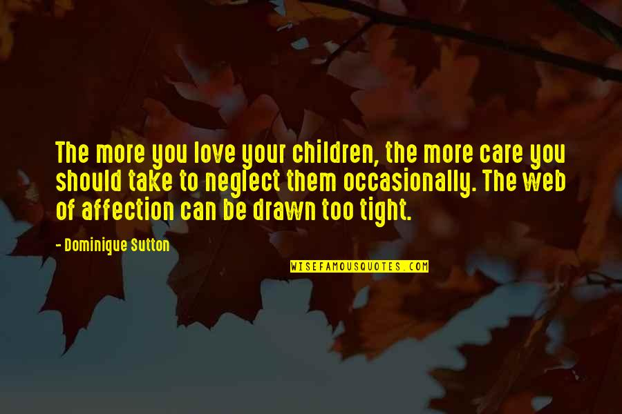 Neglect In Love Quotes By Dominique Sutton: The more you love your children, the more