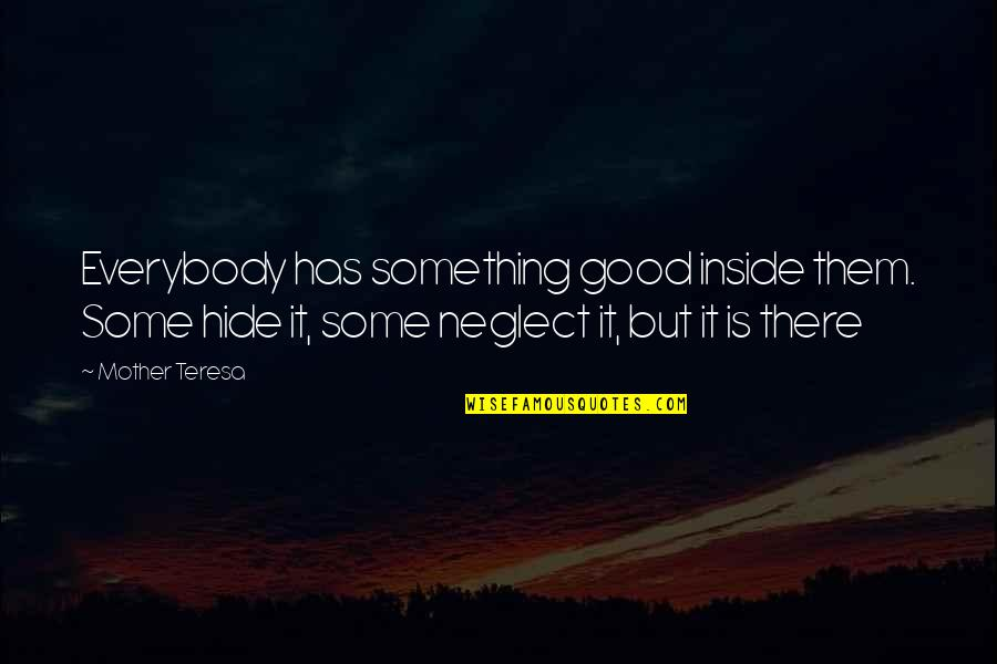 Neglect In Love Quotes By Mother Teresa: Everybody has something good inside them. Some hide