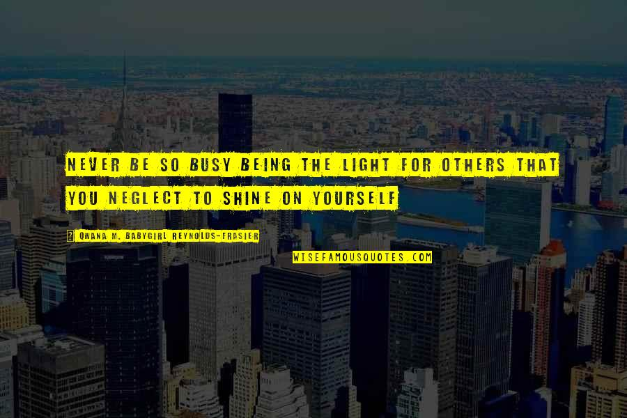 Neglect In Love Quotes By Qwana M. BabyGirl Reynolds-Frasier: NEVER BE SO BUSY BEING THE LIGHT FOR
