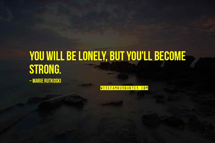 Nehemia's Quotes By Marie Rutkoski: You will be lonely, but you'll become strong.