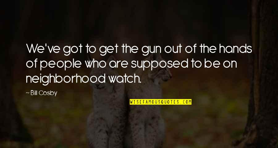 Neighborhood Watch Quotes By Bill Cosby: We've got to get the gun out of