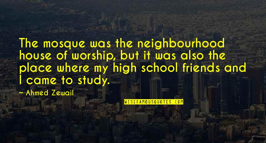Neighbourhood Friends Quotes By Ahmed Zewail: The mosque was the neighbourhood house of worship,