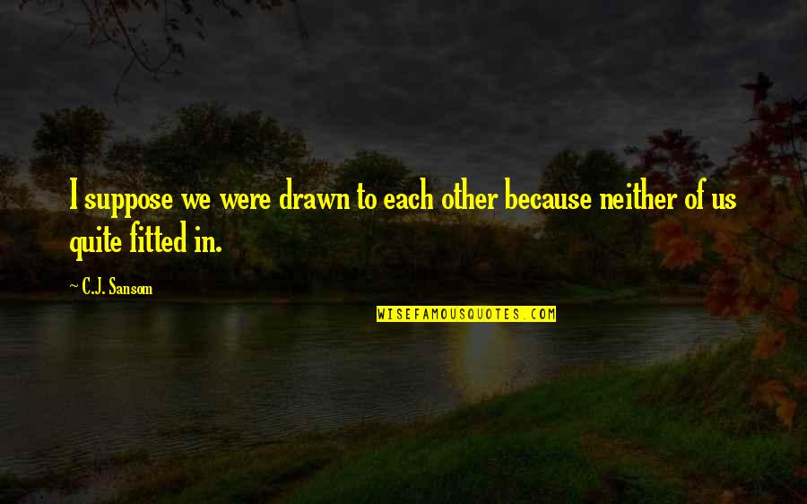 Neighbourhood Friends Quotes By C.J. Sansom: I suppose we were drawn to each other