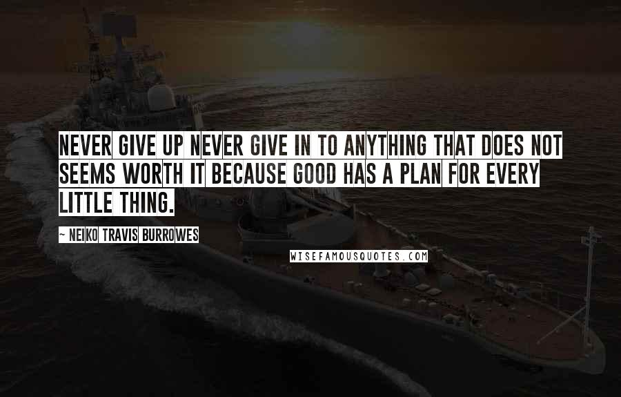 Neiko Travis Burrowes quotes: Never give up never give in to anything that does not seems worth it because good has a plan for every little thing.