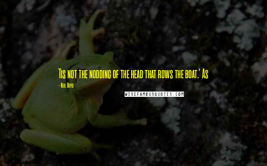 Neil Boyd quotes: Tis not the nodding of the head that rows the boat.' As