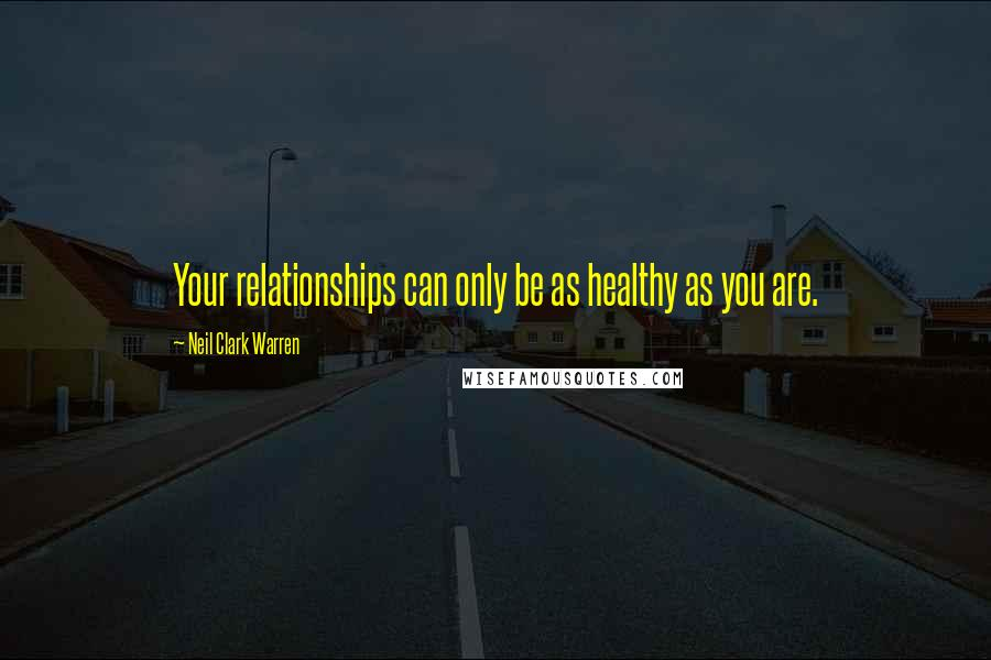 Neil Clark Warren quotes: Your relationships can only be as healthy as you are.