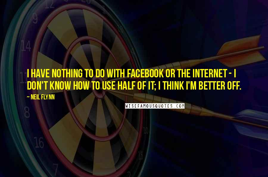 Neil Flynn quotes: I have nothing to do with Facebook or the Internet - I don't know how to use half of it; I think I'm better off.