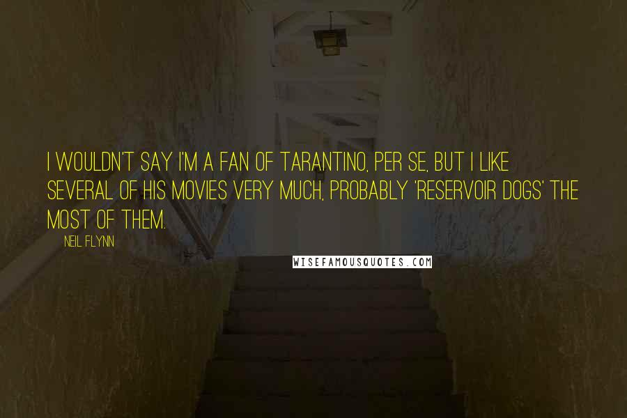Neil Flynn quotes: I wouldn't say I'm a fan of Tarantino, per se, but I like several of his movies very much, probably 'Reservoir Dogs' the most of them.