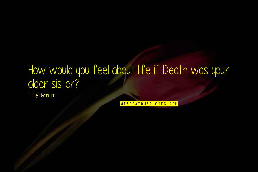 Neil Gaiman Sandman Death Quotes By Neil Gaiman: How would you feel about life if Death