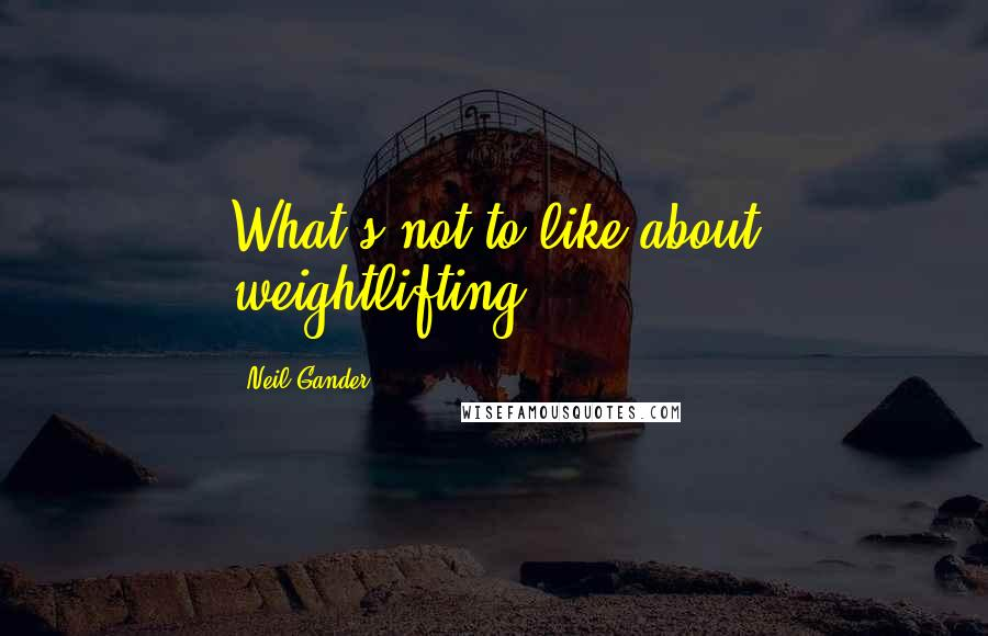 Neil Gander quotes: What's not to like about weightlifting?