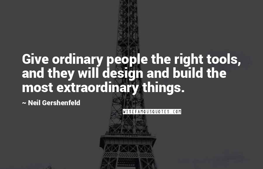Neil Gershenfeld quotes: Give ordinary people the right tools, and they will design and build the most extraordinary things.