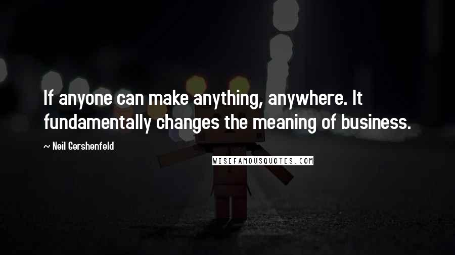Neil Gershenfeld quotes: If anyone can make anything, anywhere. It fundamentally changes the meaning of business.