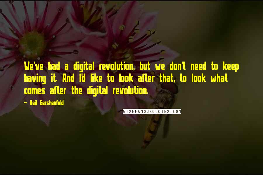 Neil Gershenfeld quotes: We've had a digital revolution, but we don't need to keep having it. And I'd like to look after that, to look what comes after the digital revolution.