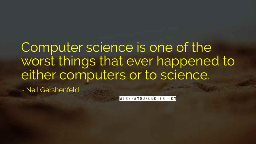 Neil Gershenfeld quotes: Computer science is one of the worst things that ever happened to either computers or to science.