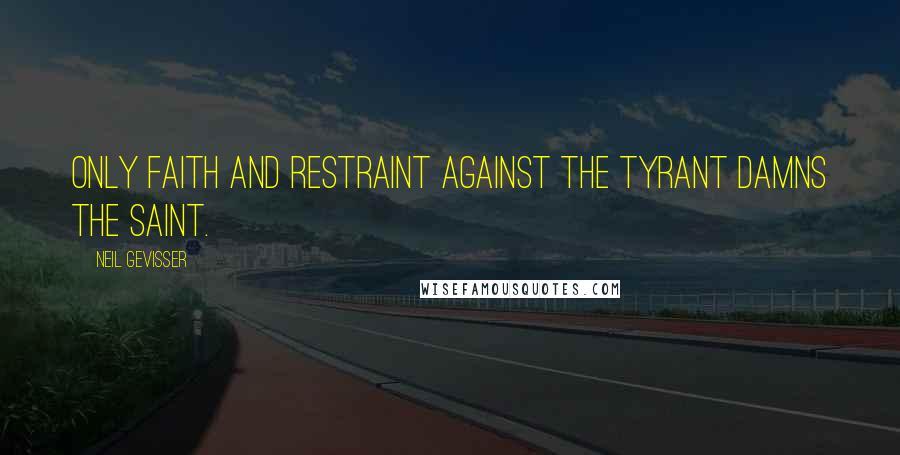 Neil Gevisser quotes: Only faith and restraint against the tyrant damns the saint.