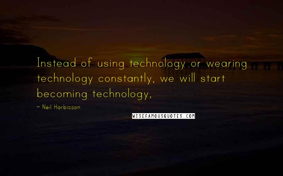 Neil Harbisson quotes: Instead of using technology or wearing technology constantly, we will start becoming technology,