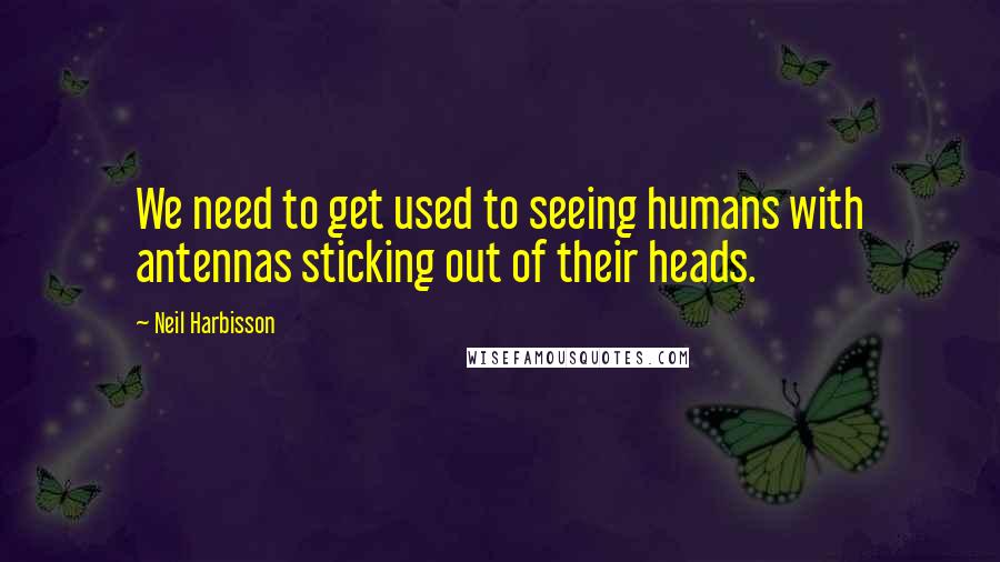 Neil Harbisson quotes: We need to get used to seeing humans with antennas sticking out of their heads.