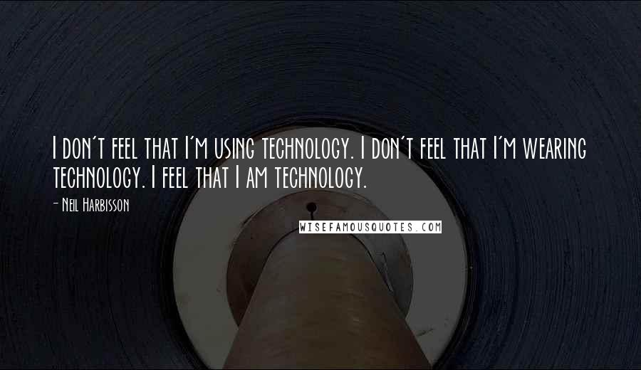 Neil Harbisson quotes: I don't feel that I'm using technology. I don't feel that I'm wearing technology. I feel that I am technology.