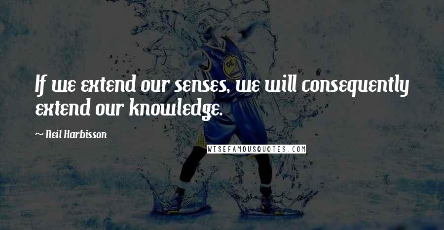 Neil Harbisson quotes: If we extend our senses, we will consequently extend our knowledge.