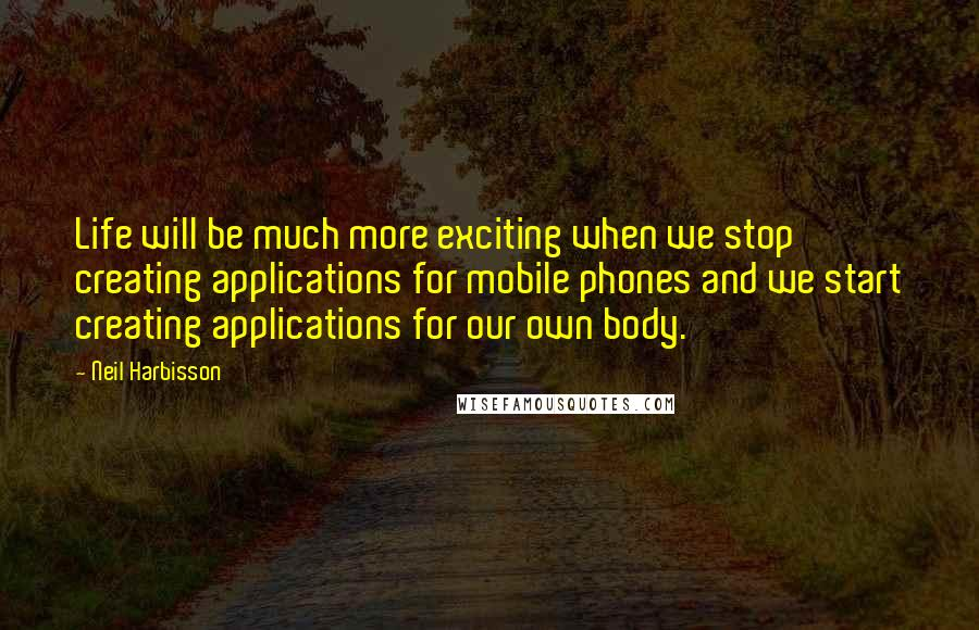 Neil Harbisson quotes: Life will be much more exciting when we stop creating applications for mobile phones and we start creating applications for our own body.